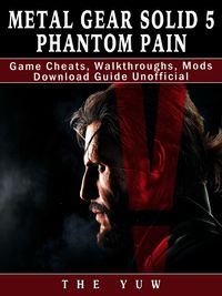 Metal Gear Solid 5 Phantom Pain Game Cheats, Walkthroughs, Mods Download Guide Unofficial【電子書籍】[ The Yuw ]