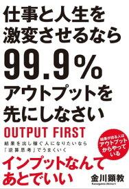 仕事と人生を激変させるなら99.9%アウトプットを先にしなさい【電子書籍】[ 金川 顕教 ]