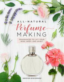 All-Natural Perfume Making Fragrances to Lift Your Mind, Body, and Spirit【電子書籍】[ Kristen Schuhmann ]