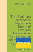The Evolution of Modern Medicine A Series of Lectures Delivered at Yale University on the Silliman Foundatio…