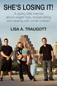 She's Losing It!A quirky little memoir about weight loss, bodybuilding and small children【電子書籍】[ Lisa A. Traugott ]
