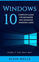 Windows 10: Complete Guide for Beginners and Advanced Windows Users - Learn it the easy way