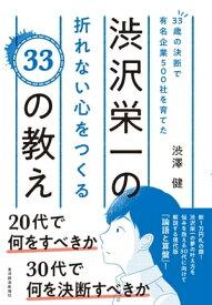 33歳の決断で有名企業500社を育てた渋沢栄一の折れない心をつくる33の教え【電子書籍】[ 渋澤健 ]