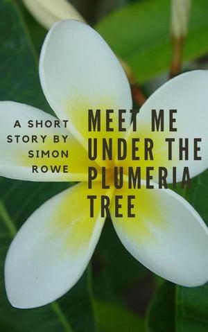 Meet Me Under The Plumeria Tree【電子書籍】[ Simon Rowe ]