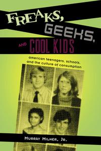 Freaks, Geeks, and Cool KidsAmerican Teenagers, Schools, and the Culture of Consumption【電子書籍】[ Murray Milner Jr. ]