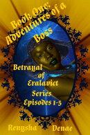 Betrayal of Eralavict Series: Book 1: Adventures of a Boss, Episodes 1-5 Box Set 1