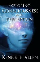 Exploring Consciousness and Perception By Kenneth Allen
