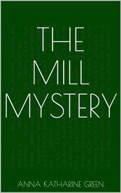 The Mill Mystery【電子書籍】[ Anna Katharine Green ]