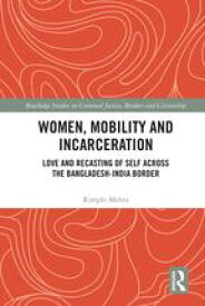 Women, Mobility and IncarcerationLove and Recasting of Self across the Bangladesh-India Border【電子書籍】[ Rimple Mehta ]
