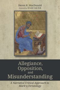 Allegiance, Opposition, and MisunderstandingA Narrative Critical Approach to Mark's Christology【電子書籍】[ MacDonald ]