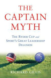 The Captain MythThe Ryder Cup and Sport's Great Leadership Delusion【電子書籍】[ Richard Gillis ]