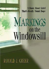 Markings on the WindowsillA Book About Grief That's Really About Hope【電子書籍】[ Ronald J. Greer ]