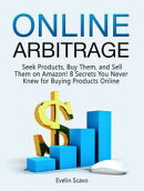 Online Arbitrage: Seek Products, Buy Them, and Sell Them on Amazon! 8 Secrets You Never Knew for Buying Prod…
