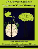 The Perfect Guide to Improve Your Memory : Good Technique for Concentration, Retention, and Focus