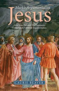 Mark's Argumentative JesusHow Jesus Debated His Opponents Using Greek Forms of Argumentation【電子書籍】[ Beaver ]