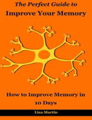 The Perfect Guide to Improve Your Memory : How to Improve Memory In 10 Days