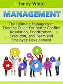 Management: The Ultimate Management Training Guide For Better Conflict Resolution, Prioritization, Execution…
