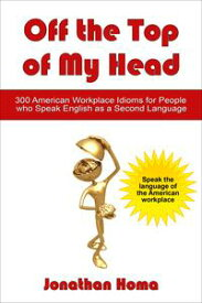 Off the Top of My Head: 300 American Workplace Idioms for People Who Speak English as a Second Language【電子書籍】[ Jonathan Homa ]
