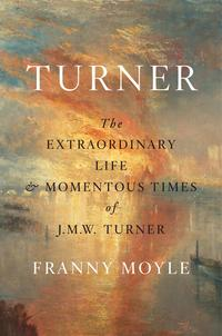TurnerThe Extraordinary Life and Momentous Times of J.M.W. Turner【電子書籍】[ Franny Moyle ]
