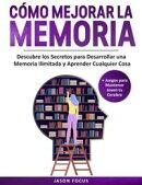 Cómo Mejorar La Memoria Descubre los Secretos para desarrollar una Memoria Ilimitada y Aprende cualquier co…
