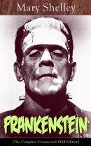 Frankenstein (The Complete Uncensored 1818 Edition)