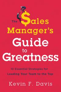 The Sales Manager's Guide to GreatnessTen Essential Strategies for Leading Your Team to the Top【電子書籍】[ Kevin F. Davis ]