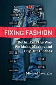 Fixing FashionRethinking the Way We Make, Market and Buy Our Clothes【電子書籍】[ Michael Lavergne ]