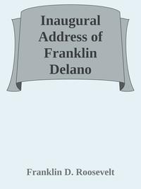 Inaugural Address of Franklin Delano Roosevelt / Given in Washington, D.C. March 4th, 1933【電子書籍】[ Franklin D. Roosevelt ]