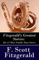 Fitzgerald's Greatest Stories: His 13 Most Notable Short Stories: Bernice Bobs Her Hair + The Curious Case o…