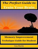 The Perfect Guide to Train Your Brain : Memory Improvement Technique Guide for Student