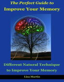The Perfect Guide to Improve Your Memory : Different Natural Technique to Improve Your Memory