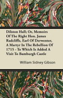 Dilston Hall; Or, Memoirs Of The Right Hon. James Radcliffe, Earl Of Derwenter, A Martyr In The Rebellion Of…