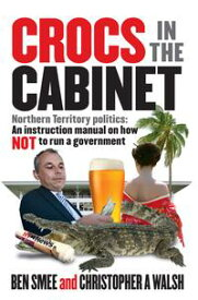 Crocs in the CabinetNorthern Territory politics ? an instruction manual on how NOT to run a government【電子書籍】[ Ben Smee ]
