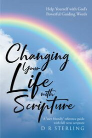 Changing Your Life with Scripture Help Yourself with God's Powerful Guiding Words: A 'user friendly' reference guide with full verse scripture【電子書籍】[ D R Sterling ]