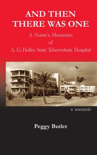 And Then There Was OneA Nurse's Memories of A.G. Holley State Tuberculosis Hospital【電子書籍】[ Peggy Butler ]