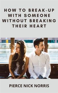 How to Break-Up With Someone Without Breaking Their Heart