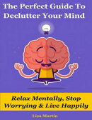 The Perfect Guide to Declutter Your Mind : Relax Mentally, Stop Worrying & Live Happily