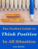 Think Positive : The Perfect Guide to Think Positive In All Situation
