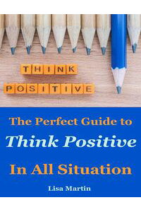 ThinkPositive:ThePerfectGuidetoThinkPositiveInAllSituation