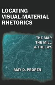 Locating Visual-Material RhetoricsThe Map, the Mill, and the GPS【電子書籍】[ Amy Propen ]