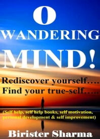 O Wandering Mind! (Rediscover Yourself….Find Your True-Self…)....Helps You To Re-Discover Your Self-Esteem,Self-Believe,Self-Confidence,Self-Reliance,Courage,Dreams,Happiness & Success.【電子書籍】[ Birister Sharma ]