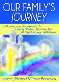 Our Family's Journey: The Nurturance and Empowerment of a Spiritually Gifted and Aware Star Child with Crystalline Energy and his Parents【電子書籍】[ Janiece L. Boardway, M.A. ]