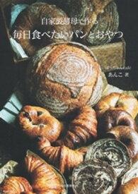 自家製酵母で作る毎日食べたいパンとおやつ【電子書籍】[ あんこ ]