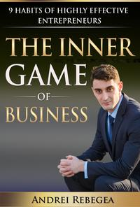 The Inner Game of Business 9 Habits of Highly Effective Entrepreneurs【電子書籍】[ Andrei Rebegea ]