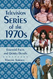 Television Series of the 1970s Essential Facts and Quirky Details【電子書籍】[ Vincent Terrace ]