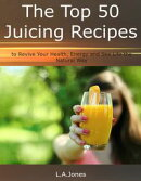 The Top 50 Juicing Recipes to Revive Your Health, Energy and Sex Life the Natural Way