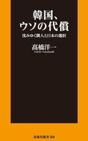 韓国、ウソの代償 沈みゆく隣人と日本の選択【電子書籍】[ 高橋洋一 ]