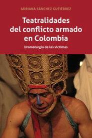 Teatralidades del conflicto armado en ColombiaDramaturgia de las v?ctimas【電子書籍】[ Adriana S?nchez Guti?rrez ]