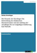 Die Dynastie der Karolinger. Die Entwicklung des fränkischen Hausmeieramtes und der Aufstieg der Arnulfinge…