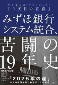 みずほ銀行システム統合、苦闘の19年史 史上最大のITプロジェクト「3度目の正直」【電子書籍】[ 日経コンピュータ ]